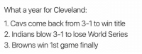 Cavs, Nfl, and Black: What a year for Cleveland:  1. Cavs come back from 3-1 to win title  2. Indians blow 3-1 to lose World Series  3. Browns win 1st game finally 😂😂😂  Credit - Black Adam Schefter