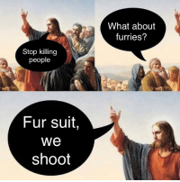 Jesus, Fur, and Furries: What about  furries?  Stop killing  people  Fur suit,  We  shoot If Jesus said it