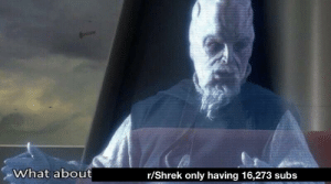 It crucial we send a subscriber group immediately: What about  r/Shrek only having 16,273 subs It crucial we send a subscriber group immediately