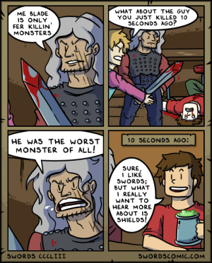 Swords ~ Monster Slayer: WHAT ABOUT THE GUY  YOU JUST KILLED 10  SECONDS AGO?  ME BLADE  IS ONLY  FER KILLIN  MONSTERS  10 SECONDS AGO:  HE WAS THE WORST  MONSTER OF ALL!  SURE,  I LIKE  SWORDS;  BUT WHAT  I REALLY  WANT TO  HEAR MORE  ABOUT IS  SHIELDS!  SWORDS CCCLIII  SWORDSCOMIC.COM Swords ~ Monster Slayer