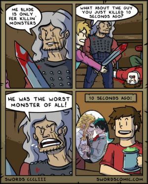 Don't do this, only villains do this: WHAT ABOUT THE GUY  YOU JUST KILLED 10  SECONDS AGO?  ME BLADE  IS ONLY  FER KILLIN'  MONSTERS  10 SECONDS AGO:  HE WAS THE WORST  MONSTER OF ALL!  SWORDS CCCLIII  SWORDSCOMIC.COM Don't do this, only villains do this
