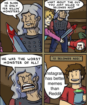 iNsTAgRaM iS bETteR fOR mEMes: WHAT ABOUT THE GUY  YOU JUST KILLED 10  SECONDS AGO?  ME BLADE  IS ONLY  FER KILLIN'  MONSTERS  10 SECONDS AGO:  HE WAS THE WORST  MONSTER OF ALL!  nstagram  has better  memes  than  Reddit  O o00 iNsTAgRaM iS bETteR fOR mEMes