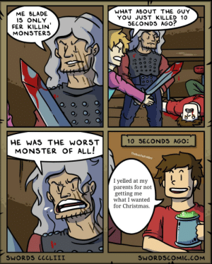 He deserved it: WHAT ABOUT THE GUY  YOU JUST KILLED 10  SECONDS AGO?  ME BLADE  IS ONLY  FER KILLIN'  MONSTERS  10 SECONDS AGO:  HE WAS THE WORST  MONSTER OF ALL!  TheBanthaFodder  I yelled at my  parents for not  getting me  what I wanted  for Christmas.  SWORDS CCCLIII  SWORDSCOMIC.COM He deserved it