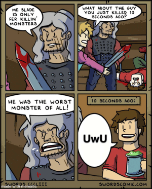 Frick weebs/furrys: WHAT ABOUT THE GUY  YOU JUST KILLED 10  SECONDS AGO?  ME BLADE  IS ONLY  FER KILLIN  MONSTERS  10 SECONDS AGO:  HE WAS THE WORST  MONSTER OF ALL!  UwU  CCLLIII  SWORDSCOMIC.COM  made with Frick weebs/furrys
