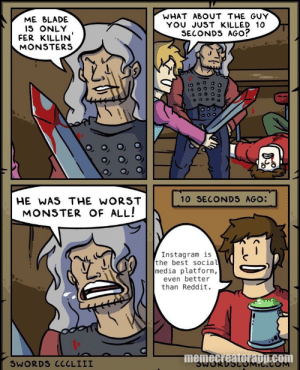 Hopefully this brightens up your day.: WHAT ABOUT THE GUY  YOU JUST KILLED 10  SECONDS AGO?  ME BLADE  IS ONLY  FER KILLIN  MONSTERS  10 SECONDS AGO:  HE WAS THE WORST  MONSTER OF ALL!  Instagram is  the best social  media platform,  even better  than Reddit.  memecreatorapp.com  SWORDS CCCLIII  MIC.COM  07/6 Hopefully this brightens up your day.