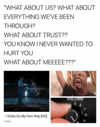 "HIGH SCHOOL MUSICAL IS MY SHIT: ""WHAT ABOUT US? WHAT ABOUT  EVERYTHING WE'VE BEEN  THROUGH?  WHAT ABOUT TRUST  YOU KNOW I NEVER WANTED TO  HURT YOU  WHAT ABOUT MEEEEE???""  I Gotta Go My Own Way IHQJ  views HIGH SCHOOL MUSICAL IS MY SHIT"