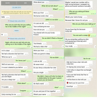 Ok Never Mind: What about you  Maybe l saved your number with a  digit wrong because I swapped my  phone and saved numbers manually  BLOCK  ADD  00:58  What did we talk about? 00:58  Where? 00:58  28 JUNE 2018  Messages to this chat and calls are now secured  with end-to-end encryption. Tap for more info  Why are you asking all these  questions?  We're you from 00:58  We had an erotic chat 00:59  01:09  Hello 00:54  What's your name honey  01:09  LMAO no we didnt  00:59 Because then I know it's not you 01:10  Missed video call at 00:53  I'm sure we did  00:59  Who do you think your talking to?  Who are you and why are you calling  me in the middle of the night? 04 47Your confusing me now 00:59  Do you have big tits because  molly did  How old are you 01:00  TODAY  You shared with me your lovely  finesse  Hi  00:41  You are such a creep  01:12  No we didn't! What's a finesse?  Missed video call at 00:42  Ok you remember pulling my dick  and squeezing it that day andI  screamed lol  01:01  Again, who are you and why are you  calling me in the middle of the night?  01:01  00:53We had a video chat 01:02  X Your molly 01:1  We're you from  Hi I'm sham 00:54  We had a discrete chat last time  What you up to 00:55  01:02  00-54  Hello you gone to sleep  01:03  No we didnt 01:04  No I'm not 01:13  Do i know you? 00:55 Look we did o1:04  Well don't know what I did with  molly thern  I'm hoping she comes back 01:14  I met molly on skype then exchanged  Well not sure noW 00:55  Ok never mind 01:04  Do you fancy a discrete fun chat  Are you single 0106  I'm sure l chatted to you before 00:55  Where? o0:56  numbers  If you ever feel lonely feel free to  We had a discrete chat last time do  you use Skype  Are you a sleep noW 00:57  We didn't, I have a bf who l've been in  a relationship for the past 2 years! l  assure you we haven't!  contact me  00:56  I will be there to chat with you01:17  01:07  What about? 00:57Ok that's weird  thank you for your time  I'm awake 00:57  How? 0
