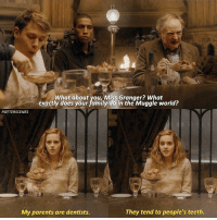 Family, Memes, and Parents: What about you, Miss Granger? What  exactly does your family do in the Muggle world?  exactly dots pout amiy io arthe Mugyle world?  POTTERSCENES  My parents are dentists.  They tend to people's teeth [ HalfBloodPrince – 2009] — Q: What's your dream job?