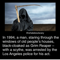 Memes, Police, and Windows: @what aboutscary  In 1994, a man, staring through the  windows of old people's houses,  black-cloaked as Grim Reaper  with a scythe, was arrested by the  Los Angeles police for his act. Ahw poor people ~ Noa
