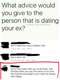 <p>Devil in a dress (via /r/BlackPeopleTwitter)</p>: What advice would  you give to the  person that is dating  your ex?  Facebook: Only the Hilarious  don't make the same mistake i did.  1 hour ago Like Reply  Not a damn bit  53 minutes ago Like Reply  Carry holy water with you at all times. She  flinches when you say the name of our lord  Her favorite beverage is your tears so always  stay happy <p>Devil in a dress (via /r/BlackPeopleTwitter)</p>