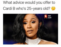 Be Nice 🤔: What advice would you offer to  Cardi B who's 25-years old?  BEEF  ALERT Be Nice 🤔