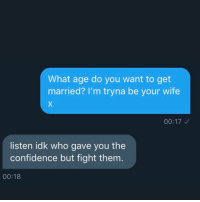 Confidence, Memes, and Wife: What age do you want to get  married? l'm tryna be your wife  00:17  listen idk who gave you the  confidence but fight them.  00:18 Shoot your shot they said