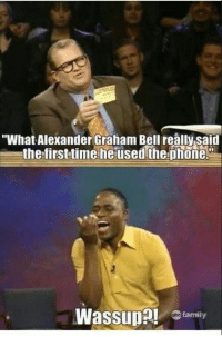 """Whose Line Is It Anyway?"" is the best.: ""What Alexander Graham Bell really said  the first time he used the phone.  L  Wassup  family ""Whose Line Is It Anyway?"" is the best."
