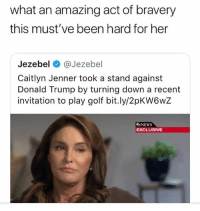 Caitlyn Jenner, Donald Trump, and News: what an amazing act of bravery  this must've been hard for her  Jezebel @Jezebel  Caitlyn Jenner took a stand against  Donald Trump by turning down a recent  invitation to play golf bit.ly/2pKW6wZ  NEWS  EXCLUSIVE Not all heros wear capes