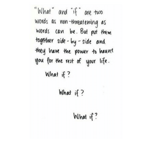 """http://iglovequotes.net/: """"What andf are two  words as mon -tWhweatening as  words can be. But put trem  togetver side-by -side and  they hawe the power to haunt  you fir the rest of your life.  what f?  What if? http://iglovequotes.net/"""