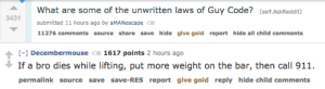 Permalink: What are some of the unwritten laws of Guy Code? (self.AskReddit)  3431  submitted 11 hours ago by aMANescape  11276 comments source share save hide give gold report hide all child comments   [-) Decembermouse  1617 points 2 hours ago  If a bro dies while lifting, put more weight on the bar, then call 911.  permalink source save save-RES report give gold reply hide child comments