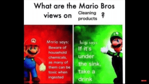 Yay bleach: What are the Mario Bros  Cleaning  views on  products  Mario says:  luigi says  If it's  Beware of  household  under  chemicals,  as many of  them can be  the sink  take a  toxic when  ingested  drink Yay bleach