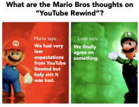 "Bad, Shit, and youtube.com: What are the Mario Bros thoughts on  ""YouTube Rewind""?  Mario says:  Luigi says:  We had veryWe finally  low  agree on  expectations something.  from YouTube  Rewind but  holy shit it  was bad. mario has changed"