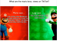 Mario, Kids, and Irl: What  are the mario bros. vi  ews on TikTok?  Mario says:  Luigi says:  TIKTOK GETS THE  BIG COCK  Lots of kids make tiktoks and  are iust having fun. It could be  consierea Cring but kias a  fust doing what they like.