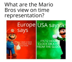 Bro its 24 not 12: What are the Mario  Bros view on time  representation?  Europe USA says  says  ITS 12 HOUR  CLOCK OR A HIT  FROM THE GLOCK  The 24 hour clock is more  accurate ans smarter than  the 12 hour clock Bro its 24 not 12