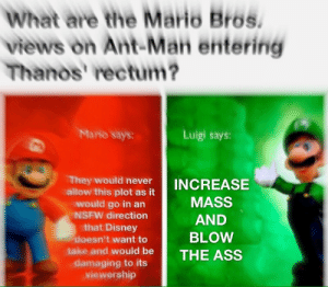 Ass, Disney, and Nsfw: What are the Mario Bros.  views on Ant-Man entering  Thanos' rectum?  Mario says:  Luigi says:  They would never  allow this plot as it  would go in an  NSFW direction  that Disney  doesn't want to  INCREASE  MASS  AND  BLOW  take and would be THE ASS  viewership Calm down Ouiji!
