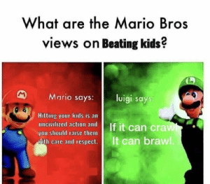 Dank, Memes, and Target: What are the Mario Bros  views on Beating kids?  Mario says:l  luigi says  Hitting your kids is an  you should raise them  ease and cesps  It can brawl Luigi likes it rough by thebigv2 MORE MEMES