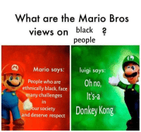 Donkey, Respect, and Mario: What are the Mario Bros  views on black 2  people  Mario says: luigi says  People who areOh no,  any challenges  ethnically black, face  Its-a  soiey Donkey Kong  and deserve respect <p>Come back here you big-a monkey</p>