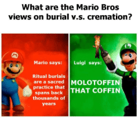 "Pop, Mario, and Back: What are the Mario Bros  views on burial v.s. cremation?  Mario says:  Luigi says:  Ritual burials  are a sacred  practice that  MOLOTOFFIN  spans back THAT COFFIN  thousands of  years <p>Invest, I've seen it popping on front pages couple times. If you haven't seen it yet, find a pop-culture event and fill in as deemed fit. via /r/MemeEconomy <a href=""https://ift.tt/2KNBWwD"">https://ift.tt/2KNBWwD</a></p>"