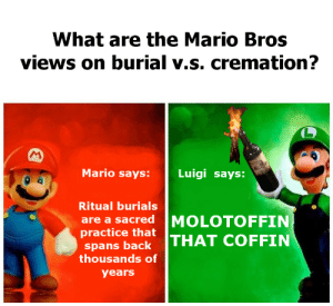 Mario, How, and Mario Bros: What are the Mario Bros  views on burial v.s. cremation?  Mario  says: Luigi says:  Ritual burials  are a sacred MOLOTOFFIN  practice that  spans backTHAT COFFIN  thousands of  years I know thats not how its spelled