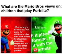Children, Community, and Friends: What are the Mario Bros views on;  children that play Fortnite?  Mario says: luigi says  Fortnite is a fun  game for  children to plays  with their friends.  Its playerbase  should be  pecied u fortnite, hit  like any other  community of  gamers  AB ortnite