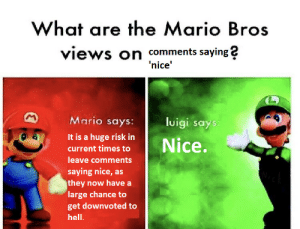 Kanye, Mario, and Hell: What are the Mario Bros  views on comments saying?  nice'  Mario says:  luigi says  It is a huge risk in  current times to  leave comments  saying nice, as  they now have a  large chance to  get downvoted to  hell. Thanks kanye, very nice