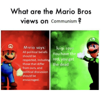Communism: What are the Mario Bros  views on Communism  Mario says: luigi says  All political beliefs You have the  should be  respected, including red, you get  those that differ the dead  from ours, and  political discussion  should be  enoucraged  ARA