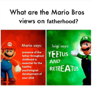 Mario, Mario Bros, and Luigi: What are the Mario Bros  views on fatherhood?  Mario says:  luigi says:  presence of the  father throughout  childhood is  essential for theAND  healthy  psychological  development of  your child  I YEETUS 👏Ejaculatus👏et👏evacuatus👏