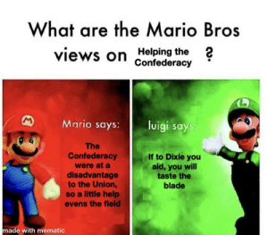 Blade, Mario, and Help: What are the Mario Bros  views on Helping the 2  Confederacy  Mario says:  luigi says  The  Confederacy  were at a  disadvantage  to the Union,  so a little help  evens the field  If to Dixie you  aid, you will  taste the  blade  made with mematic What are your views?