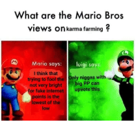 Fake, Internet, and Memes: What are the Mario Bros  views On karma farming ?  Mario says: luigi says  I think that  trying to fool the Only niggas with  not very bright big PP can  or fake internet upvote this  points is the  lowest of the  low Big if true via /r/memes https://ift.tt/2PpWlsR