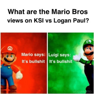 Mario, Time, and Bullshit: What are the Mario Bros  views on KSI vs Logan Paul?  Mario says: Luigi says:  It's bullshit It's bullshit  u/DESPAGITO Wasted dimes for wasted time