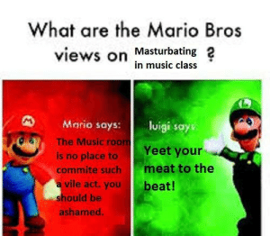 Dank, Memes, and Music: What are the Mario Bros  views on Masturbating 2  in music class  Mario says: lisays  OS  The Music roo  Yeet your  is no place to  commite such meat to the  a vile act.you  beat!  hould be  ashamed Ive got a Tromboner by TrueChaotix MORE MEMES