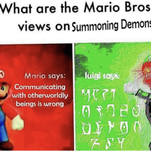 Luigi is very metal: What are the Mario Bros  views on Summoning Demons  luigi says:  Mario says:  Communicating  with otherworldly  beings is wrong  MeET Luigi is very metal