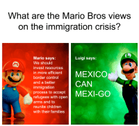 Children, Mario, and Control: What are the Mario Bros views  on the immigration crisis?  Luigi says:  Mario says:  We should  invest resources  1n more efficient! MEXICO  refuges witn open MEXI-GO  border control  and a better  immigration  process to accept  CAN  arms and to  reunite children  with their families