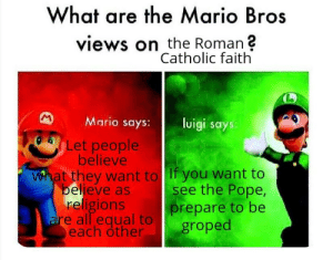 And remember, you can't say nope: What are the Mario Bros  views on the Roman ?  Catholic faith  Mario says:  luigi says.  Let people  believe  what they want to If you want to  believe as  religions  are all equal to  each other  see the Pope,  prepare to be  groped And remember, you can't say nope