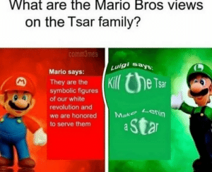 it is like that: What are the Mario Bros views  on the Tsar family?  comm3mes  says  Luigi  Mario says:  Kil e Tsar  They are the  symbolic figures  of our white  revolution and  Make Lenin  we are honored  Star  to serve them  a it is like that