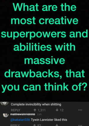 laughoutloud-club:  Maybe he had this power but was done shitting: What are the  most creative  superpowers and  abilities with  massive  drawbacks, that  you can think of?  Complete invincibility when shitting  REPLY  t 1,311  12  matthewsmrndnmb  @kabalan556 Tywin Lannister liked this  A 82  REPI laughoutloud-club:  Maybe he had this power but was done shitting