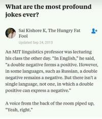 "9gag, Dank, and Funny: What are the most profound  jokes ever?  Sai Kishore K, The Hungry Fat  Fool  Updated Sep 24, 2013  An MIT linguistics professor was lecturing  his class the other day. ""In English,"" he said,  ""a double negative forms a positive. However,  in some languages, such as Russian, a double  negative remains a negative. But there isn't a  single language, not one, in which a double  positive can express a negative.""  A voice from the back of the room piped up,  ""Yeah, right."" Tell me your old but gold jokes.  https://9gag.com/gag/aDzB3wB/sc/funny?ref=fbsc"