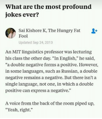 """Old but gold. Follow @9gag: What are the most profound  jokes ever?  Sai Kishore K, The Hungry Fat  Fool  Updated Sep 24, 2013  An MIT linguistics professor was lecturing  his class the other day. """"In English,"""" he said,  """"a double negative forms a positive. Howevei,  in some languages, such as Russian, a double  negative remains a negative. But there isn't a  single language, not one, in which a double  positive can express a negative.""""  A voice from the back of the room piped up,  """"Yeah, right."""" Old but gold. Follow @9gag"""