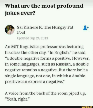 "Funny, Hungry, and Yeah: What are the most profound  jokes ever?  Sai Kishore K, The Hungry Fat  Fool  Updated Sep 24, 2013  An MIT linguistics professor was lecturing  his class the other day. ""In English,"" he said,  ""a double negative forms a positive. However,  in some languages, such as Russian, a double  negative remains a negative. But there isn't a  single language, not one, in which a double  positive can express a negative.""  A voice from the back of the room piped up,  ""Yeah, right.""  funny"