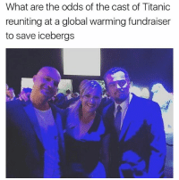 Global Warming, Ironic, and Memes: What are the odds of the cast of Titanic  reuniting at a global warming fundraiser  to save icebergs thats some ironic shit right there @sadmichaeljordan @sadmichaeljordan @sadmichaeljordan