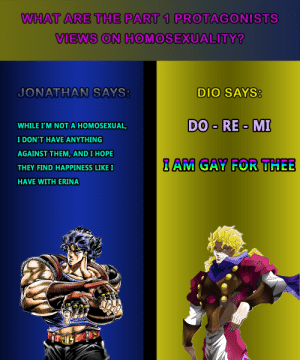 Dio's a pretty straight-forward dude now isn't he?: WHAT ARE THE PART 1 PROTAGONISTS  VIEWS ON HOMOSEXUALITY?  DIO SAYS:  JONATHAN SAYS:  DO - RE - MI  WHILE I'M NOT A HOMOSEXUAL,  I DON'T HAVE ANYTHING  AGAINST THEM, AND I HOPE  I AM GAY FOR THEE  THEY FIND HAPPINESS LIKE I  HAVE WITH ERINA  DIEGOVA2.DEVD Dio's a pretty straight-forward dude now isn't he?