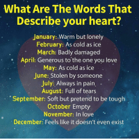 Cold As: What Are The Words That  Describe your heart?  January: Warm but lonely  February: As cold as ice  March: Badly damaged  April: Generous to the one you love  May: As cold as ice  June: Stolen by someone  July: Always in pain,  August: Full of tears  September: Soft but pretend to be tough  October Empty  November: In love  December: Feels like it doesn't even exist  .