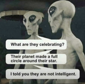 My dad literally sent this to me this morning: What are they celebrating?  Their planet made a full  circle around their star.  I told you they are not intelligent. My dad literally sent this to me this morning