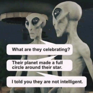 A Bad Science Joke: What are they celebrating?  Their planet made a full  circle around their star.  I told you they are not intelligent. A Bad Science Joke